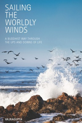Sailing the Worldly Winds: A Buddhist Way Through the Ups and Downs of Life by Vajragupta