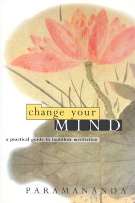 Change Your Mind: A Practical Guide to Buddhist Meditation by Paramananda