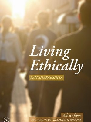 Living Ethically: Advice from Nagarjuna's Precious Garland by Sangharakshita