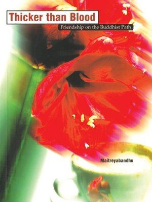 Thicker Than Blood Friendship on the Buddhist Path by Maitreyabandhu