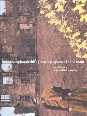 Moving Against the Stream: The Birth of a New Buddhist Movement by Sangharakshita